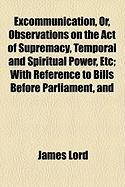 Excommunication, Or, Observations on the Act of Supremacy, Temporal and Spiritual Power, Etc; With Reference to Bills Before Parliament, and