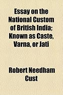 Essay on the National Custom of British India; Known as Caste, Varna, or Jati