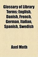 Glossary of Library Terms; English, Danish, French, German, Italian, Spanish, Swedish