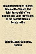Rules Consisting of Special Rules of the Senate; The Joint Rules of the Two Houses and Such Provisions of the Constitution as Relate to the