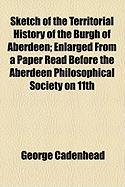 Sketch of the Territorial History of the Burgh of Aberdeen; Enlarged from a Paper Read Before the Aberdeen Philosophical Society on 11th