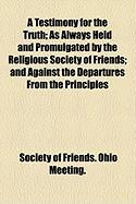 A Testimony for the Truth; As Always Held and Promulgated by the Religious Society of Friends; And Against the Departures from the Principles