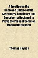 A Treatise on the Improved Culture of the Strawberry, Raspberry, and Gooseberry; Designed to Prove the Present Common Mode of Cultivation