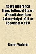Above the French Lines; Letters of Stuart Walcott, American Aviator: July 4, 1917, to December 8, 1917