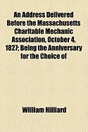 An Address Delivered Before the Massachusetts Charitable Mechanic Association, October 4, 1827; Being the Anniversary for the Choice of