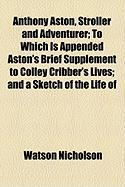 Anthony Aston, Stroller and Adventurer; To Which Is Appended Aston's Brief Supplement to Colley Cribber's Lives; And a Sketch of the Life of