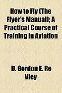 How to Fly (the Flyer's Manual); A Practical Course of Training in Aviation