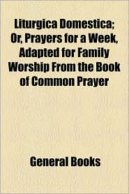 Liturgica Domestica; Or, Prayers for a Week, Adapted for Family Worship from the Book of Common Prayer