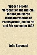 Speech of John Sergeant on the Judicial Tenure; Delivered in the Convention of Pennsylvania, on the 7th and 8th November 1837