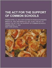 The Act for the Support of Common Schools: Passed April 12, 1819. With Extracts From Acts Passed March 30, 1820, and March 23, 1821. Also, the Act to Amend the Act for the Support of Common Sch