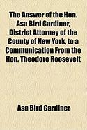 The Answer of the Hon. Asa Bird Gardiner, District Attorney of the County of New York, to a Communication from the Hon. Theodore Roosevelt