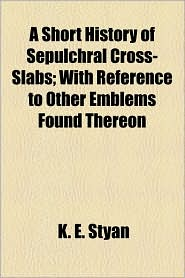 A Short History of Sepulchral Cross-Slabs; With Reference to Other Emblems Found Thereon