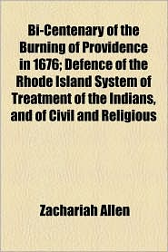 Bi-Centenary of the Burning of Providence in 1676; Defence of the Rhode Island System of Treatment of the Indians, and of Civil and Religious