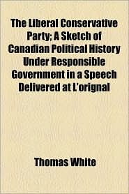 The Liberal Conservative Party; A Sketch of Canadian Political History Under Responsible Government in a Speech Delivered at L'Orignal