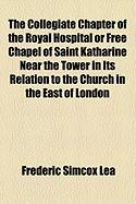The Collegiate Chapter of the Royal Hospital or Free Chapel of Saint Katharine Near the Tower in Its Relation to the Church in the East of London