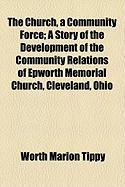 The Church, a Community Force; A Story of the Development of the Community Relations of Epworth Memorial Church, Cleveland, Ohio
