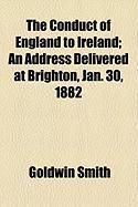 The Conduct of England to Ireland; An Address Delivered at Brighton, Jan. 30, 1882