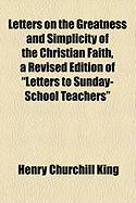 "Letters on the Greatness and Simplicity of the Christian Faith, a Revised Edition of ""Letters to Sunday-School Teachers"""
