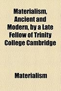 Materialism, Ancient and Modern, by a Late Fellow of Trinity College Cambridge