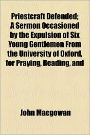 Priestcraft Defended; A Sermon Occasioned by the Expulsion of Six Young Gentlemen from the University of Oxford, for Praying, Reading, and