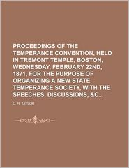 Proceedings of the Temperance Convention, Held in Tremont Temple, Boston, Wednesday, February 22nd, 1871, for the Purpose of Organizing a New