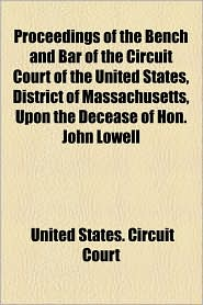 Proceedings of the Bench and Bar of the Circuit Court of the United States, District of Massachusetts, Upon the Decease of Hon. John Lowell