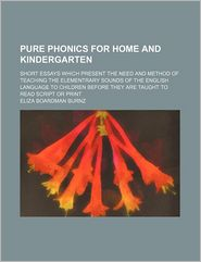 Pure Phonics for Home and Kindergarten; Short Essays Which Present the Need and Method of Teaching the Elementrary Sounds of the English