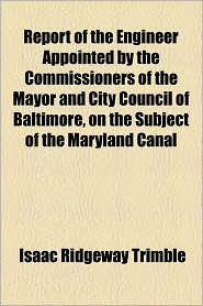 Report of the Engineer Appointed by the Commissioners of the Mayor and City Council of Baltimore, on the Subject of the Maryland Canal