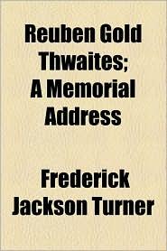 Reuben Gold Thwaites; A Memorial Address