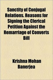 Sanctity of Conjugal Relations. Reasons for Signing the Clerical Petition Against the Remarriage of Converts Bill