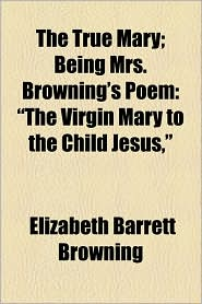 The True Mary; Being Mrs. Browning's Poem: The Virgin Mary to the Child Jesus,