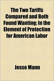The Two Tariffs Compared and Both Found Wanting; In the Element of Protection for American Labor