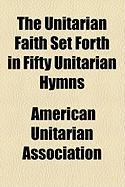 The Unitarian Faith Set Forth in Fifty Unitarian Hymns