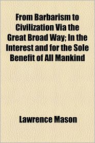 From Barbarism to Civilization Via the Great Broad Way; In the Interest and for the Sole Benefit of All Mankind