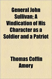 General John Sullivan; A Vindication of His Character as a Soldier and a Patriot