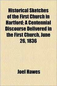 Historical Sketches of the First Church in Hartford; A Centennial Discourse Delivered in the First Church, June 26, 1836