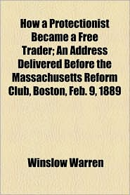 How a Protectionist Became a Free Trader; An Address Delivered Before the Massachusetts Reform Club, Boston, Feb. 9, 1889