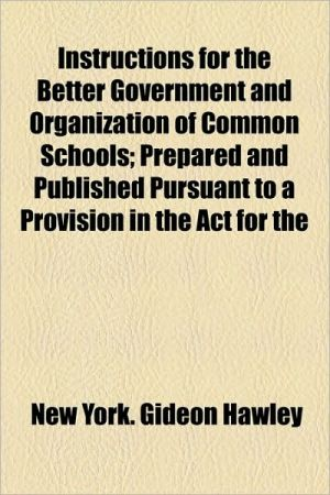 Instructions for the Better Government and Organization of Common Schools; Prepared and Published Pursuant to a Provision in the ACT for the