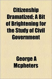 Citizenship Dramatized; A Bit of Brightening for the Study of Civil Government