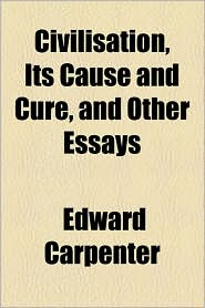 Civilisation, Its Cause and Cure, and Other Essays