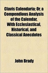 Clavis Calendaria; Or, a Compendious Analysis of the Calendar, with Ecclesiastical, Historical, and Classical Anecdotes