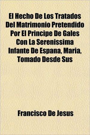 El Hecho de Los Tratados del Matrimonio Pretendido Por El Principe de Gales Con La Serenissima Infante de Espana, Maria, Tomado Desde Sus