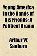 Young America in the Hands of His Friends; A Political Drama