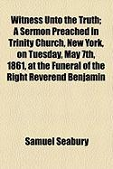 Witness Unto the Truth; A Sermon Preached in Trinity Church, New York, on Tuesday, May 7th, 1861, at the Funeral of the Right Reverend Benjamin