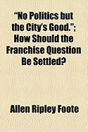No Politics But the City's Good.; How Should the Franchise Question Be Settled?