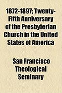 1872-1897; Twenty-Fifth Anniversary of the Presbyterian Church in the United States of America