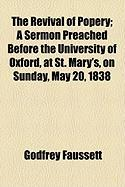 The Revival of Popery; A Sermon Preached Before the University of Oxford, at St. Mary's, on Sunday, May 20, 1838