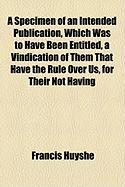 A Specimen of an Intended Publication, Which Was to Have Been Entitled, a Vindication of Them That Have the Rule Over Us, for Their Not Having