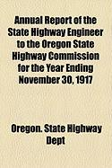 Annual Report of the State Highway Engineer to the Oregon State Highway Commission for the Year Ending November 30, 1917