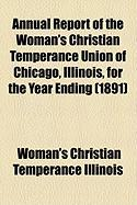 Annual Report of the Woman's Christian Temperance Union of Chicago, Illinois, for the Year Ending (1891)